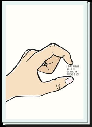 Kaart zomaar met een hand die een klein gebaar maakt. Tussen de duim en wijsvinger staat 'a small message to let you know i'm thinking of you'