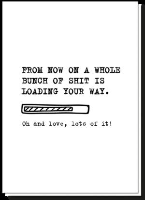Geboorte tekst origineel op zwart-wit kaartje. De tekst is als volgt 'From now on a whole bunch of shit is loading your way. Oh and love, lots of it!'