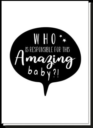 Proficiat aan trotse ouders wenskaart zwart wit. Met daarop een tekstwolkje met de tekst 'Who is responsible for this amazing baby?!'